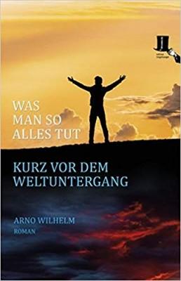 Arno Wilhelm Was man so alles tut kurz vor dem Weltuntergang